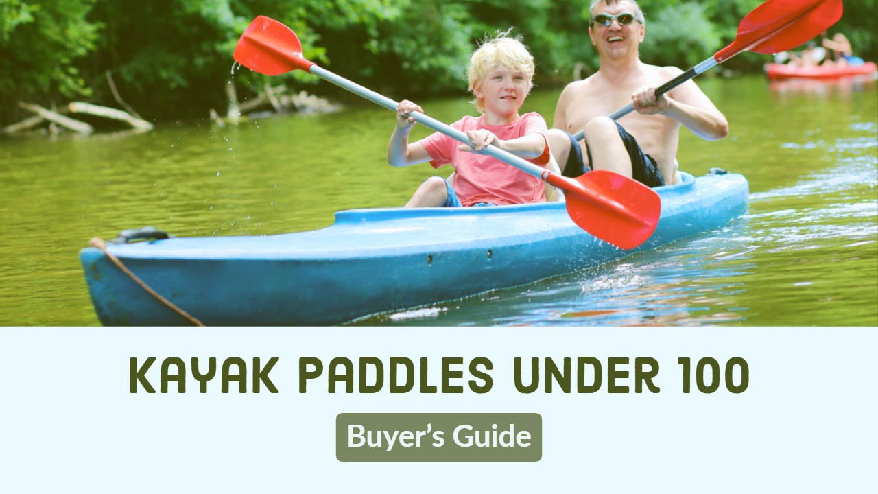 Best Kayak Paddles under 100 Buyer's Guide